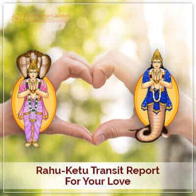 Rahu-Ketu Transit Report for your Love